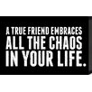 Artistic Reflections Just Sayin 'A True Friend Embraces All the Chaos in Your Life' by Tonya Textual Plaque
