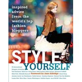 Style Yourself; Inspired Advice from the World's Top Fashion Bloggers