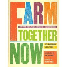 Farm Together Now; A Portrait of People, Places, and Ideas for a New Food Movement
