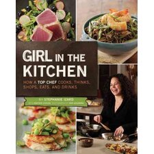 Girl in the Kitchen; How a Top Chef Cooks, Thinks, Shops, Eats, and Drinks