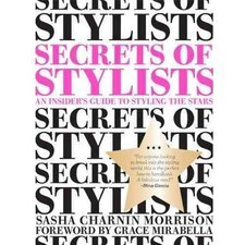 Secrets of Stylists; An Insider's Guide to Styling the Stars