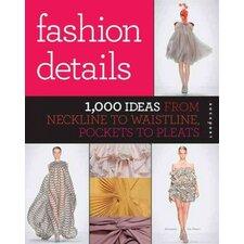 Fashion Details; 1,000 Ideas from Neckline to Waistline, Pockets to Pleats